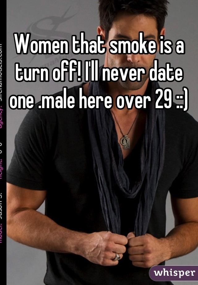 Women that smoke is a turn off! I'll never date one .male here over 29 ::)