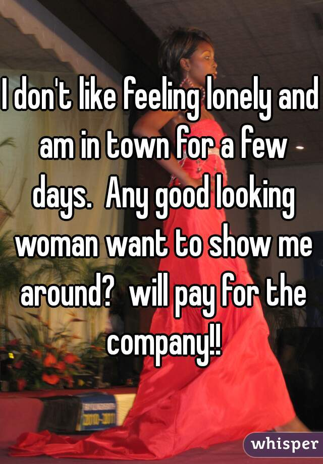 I don't like feeling lonely and am in town for a few days.  Any good looking woman want to show me around?  will pay for the company!!
