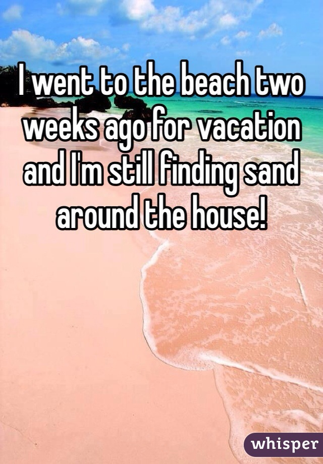I went to the beach two weeks ago for vacation and I'm still finding sand around the house!
