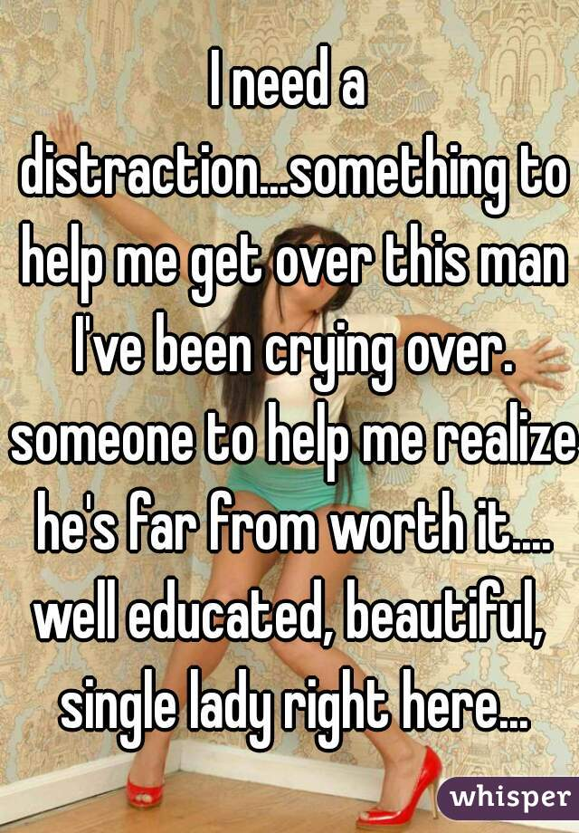 I need a distraction...something to help me get over this man I've been crying over. someone to help me realize he's far from worth it.... well educated, beautiful, single lady right here...