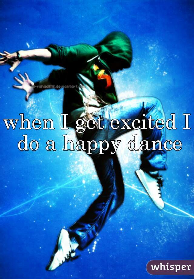 when I get excited I do a happy dance