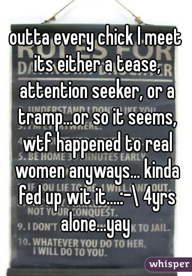 outta every chick I meet its either a tease, attention seeker, or a tramp...or so it seems, wtf happened to real women anyways... kinda fed up wit it....:-\ 4yrs alone...yay
