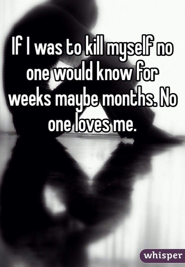 If I was to kill myself no one would know for weeks maybe months. No one loves me.