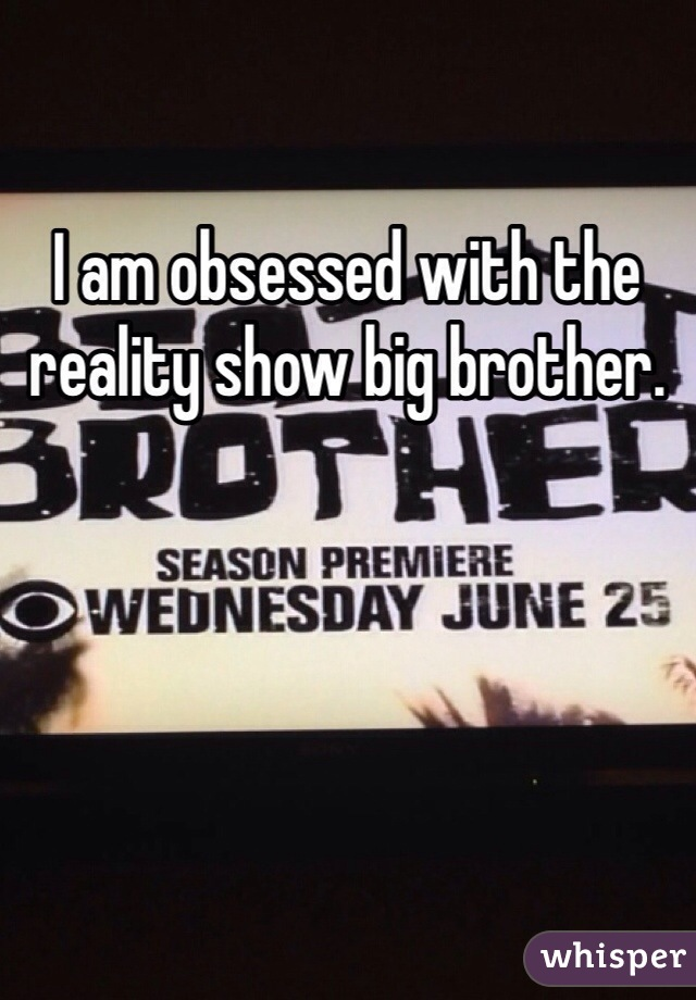 I am obsessed with the reality show big brother.