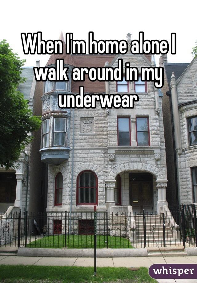 When I'm home alone I walk around in my underwear
