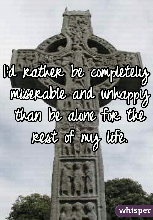 I'd rather be completely miserable and unhappy than be alone for the rest of my life.