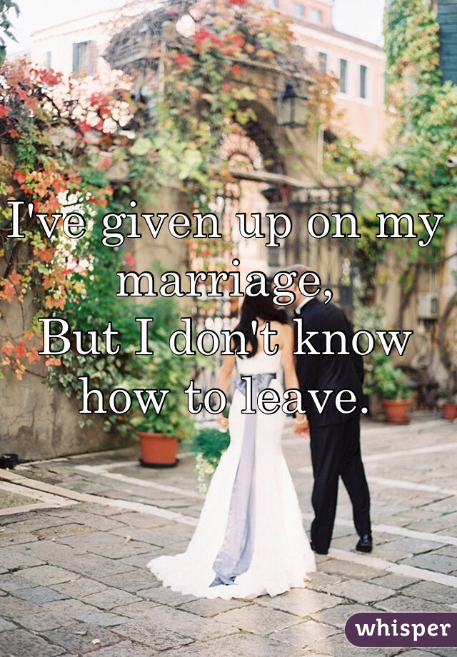 I've given up on my marriage, But I don't know how to leave.