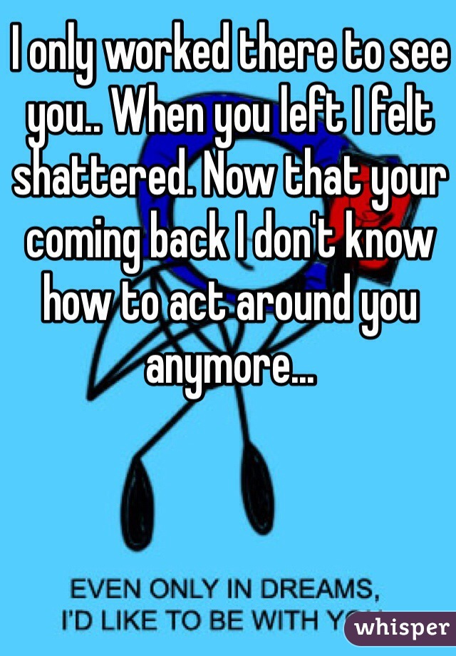 I only worked there to see you.. When you left I felt shattered. Now that your coming back I don't know how to act around you anymore...