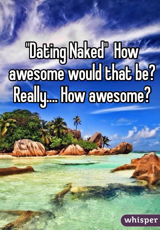 """""""Dating Naked""""  How awesome would that be? Really.... How awesome?"""