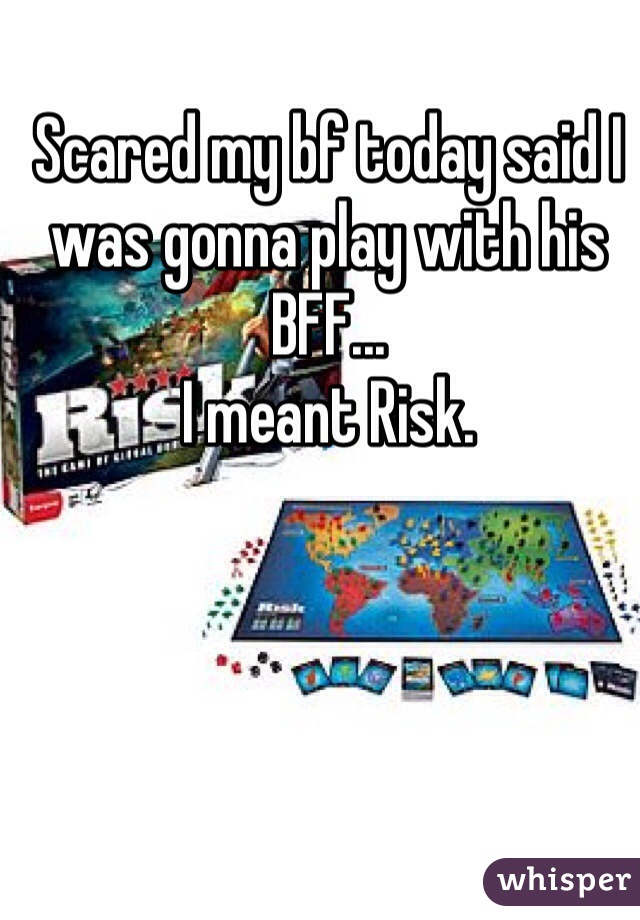 Scared my bf today said I was gonna play with his BFF... I meant Risk.
