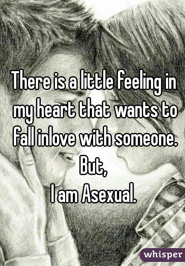 There is a little feeling in my heart that wants to fall inlove with someone. But, I am Asexual.