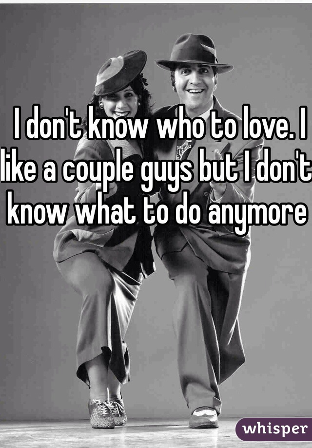 I don't know who to love. I like a couple guys but I don't know what to do anymore
