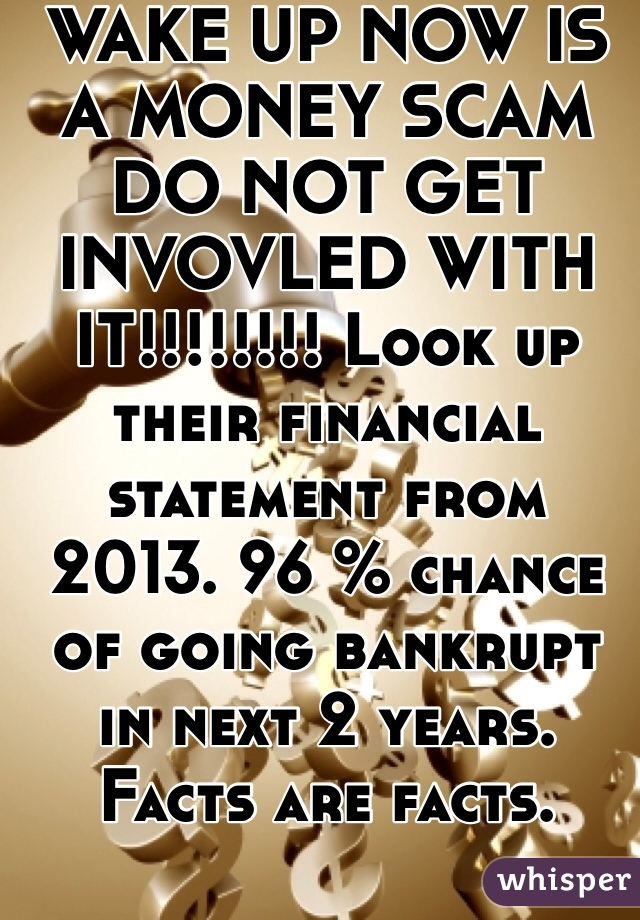 WAKE UP NOW IS A MONEY SCAM DO NOT GET INVOVLED WITH IT!!!!!!!! Look up their financial statement from 2013. 96 % chance of going bankrupt in next 2 years. Facts are facts.