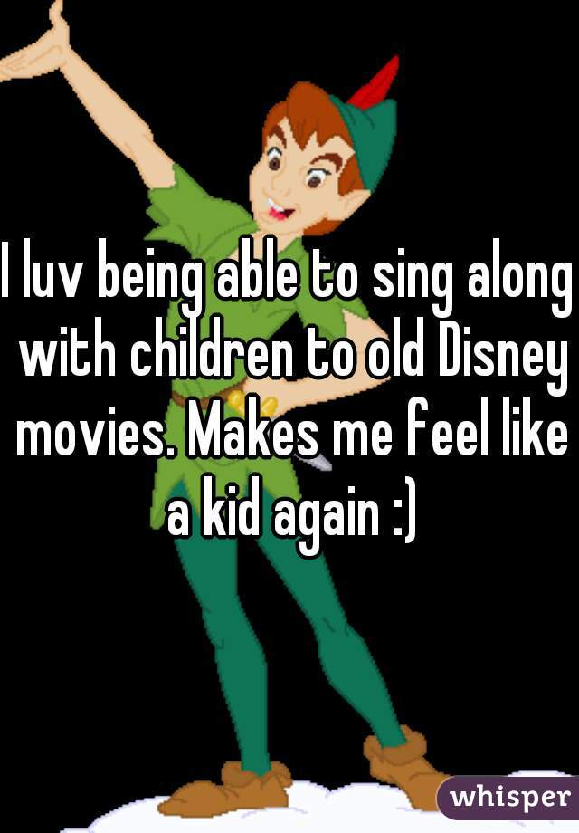 I luv being able to sing along with children to old Disney movies. Makes me feel like a kid again :)