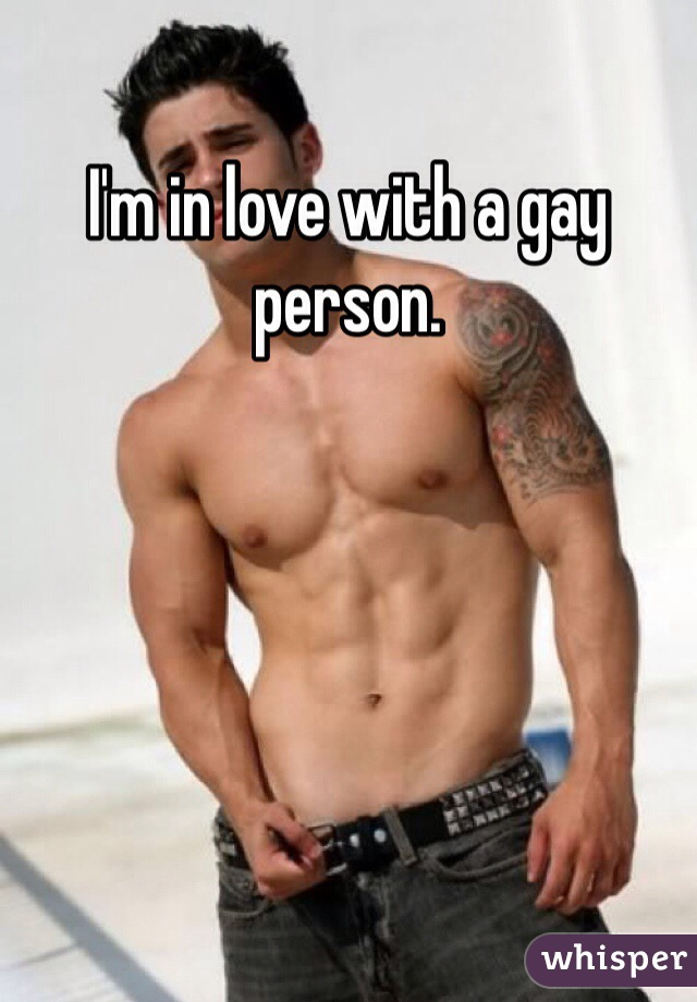I'm in love with a gay person.