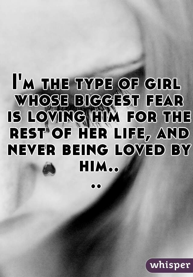 I'm the type of girl whose biggest fear is loving him for the rest of her life, and never being loved by him....