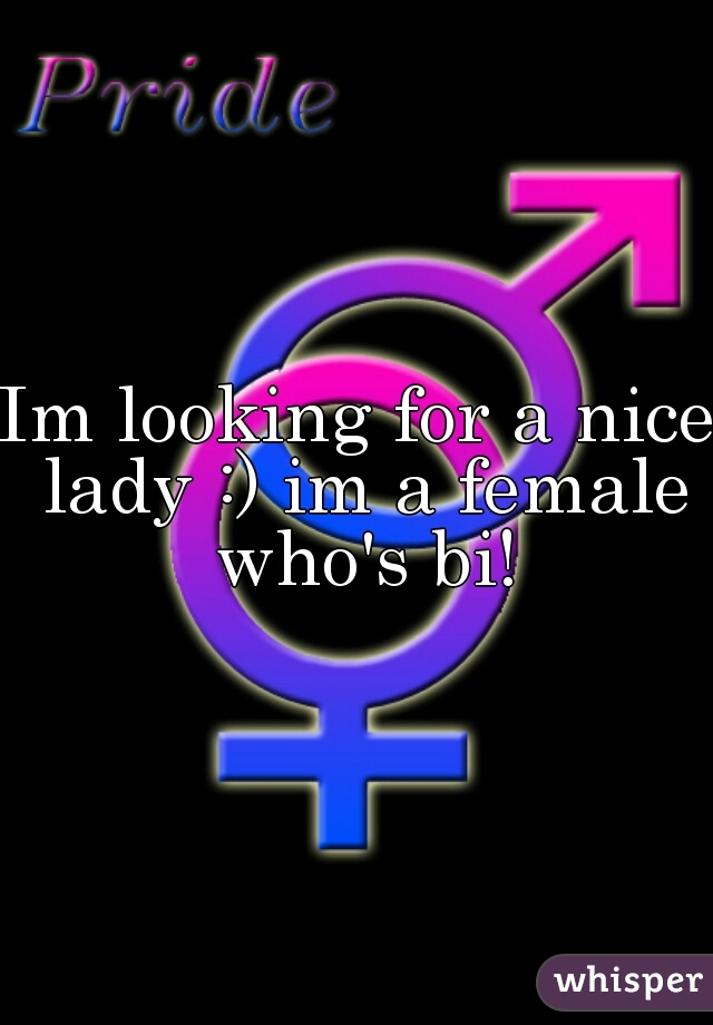 Im looking for a nice lady :) im a female who's bi!