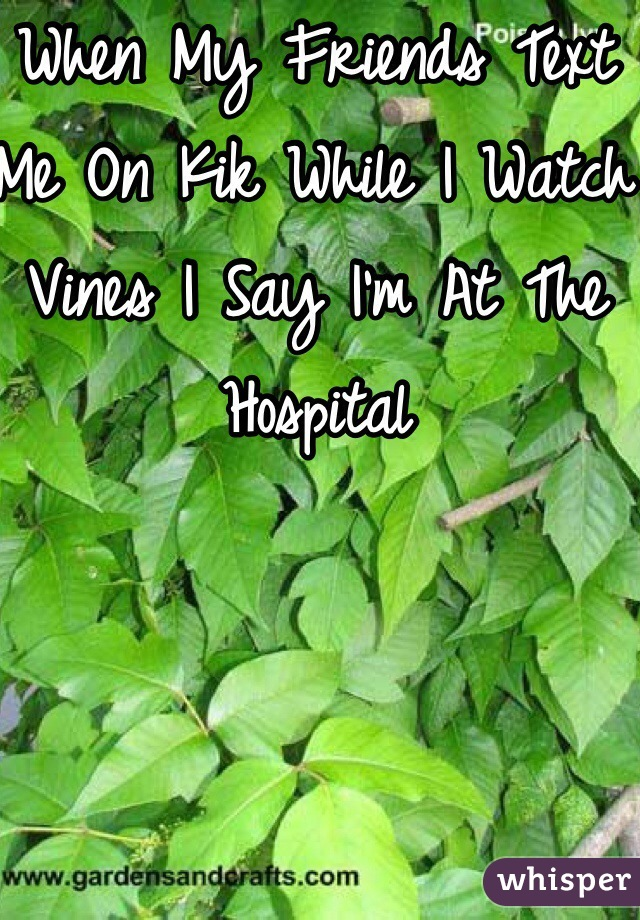 When My Friends Text Me On Kik While I Watch Vines I Say I'm At The Hospital