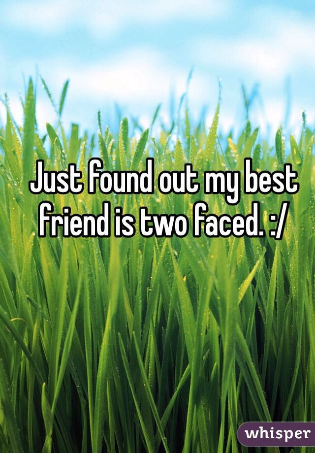 Just found out my best friend is two faced. :/