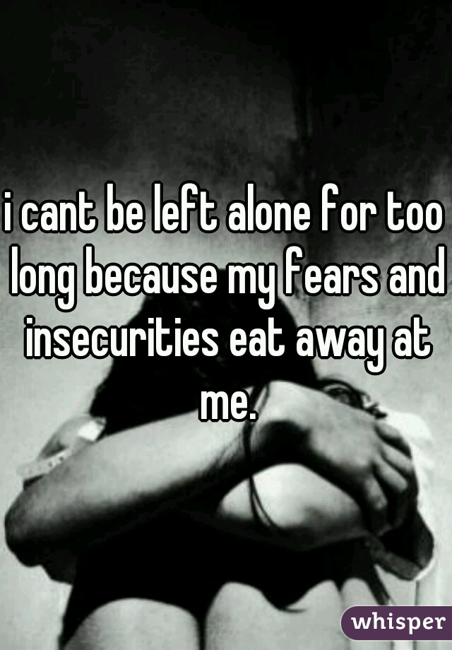 i cant be left alone for too long because my fears and insecurities eat away at me.