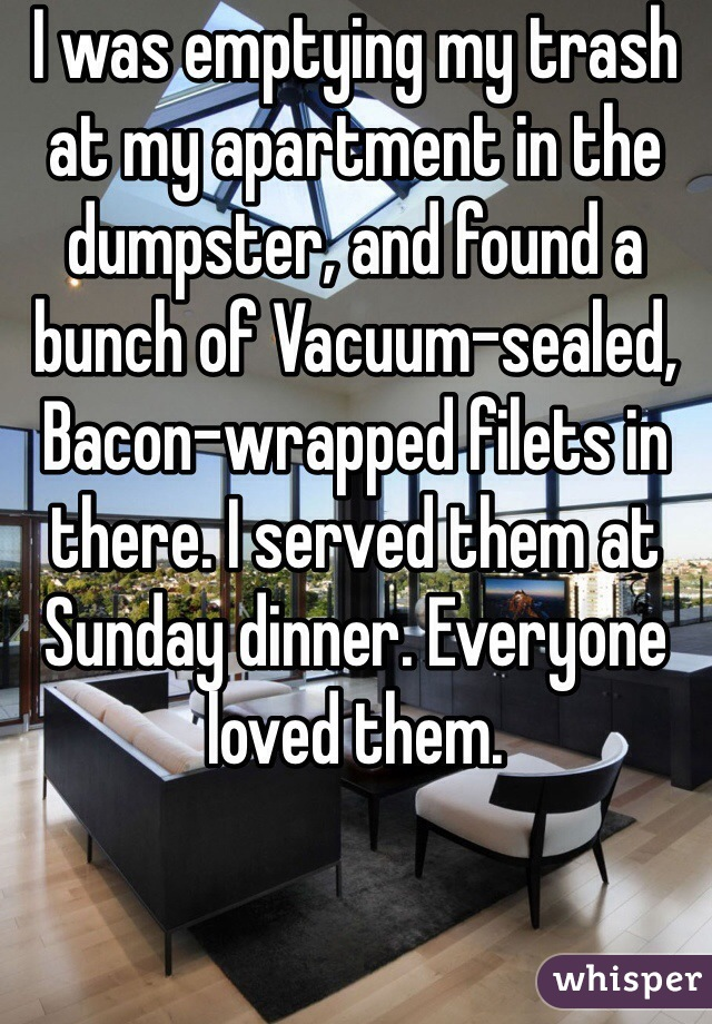 I was emptying my trash at my apartment in the dumpster, and found a bunch of Vacuum-sealed, Bacon-wrapped filets in there. I served them at Sunday dinner. Everyone loved them.