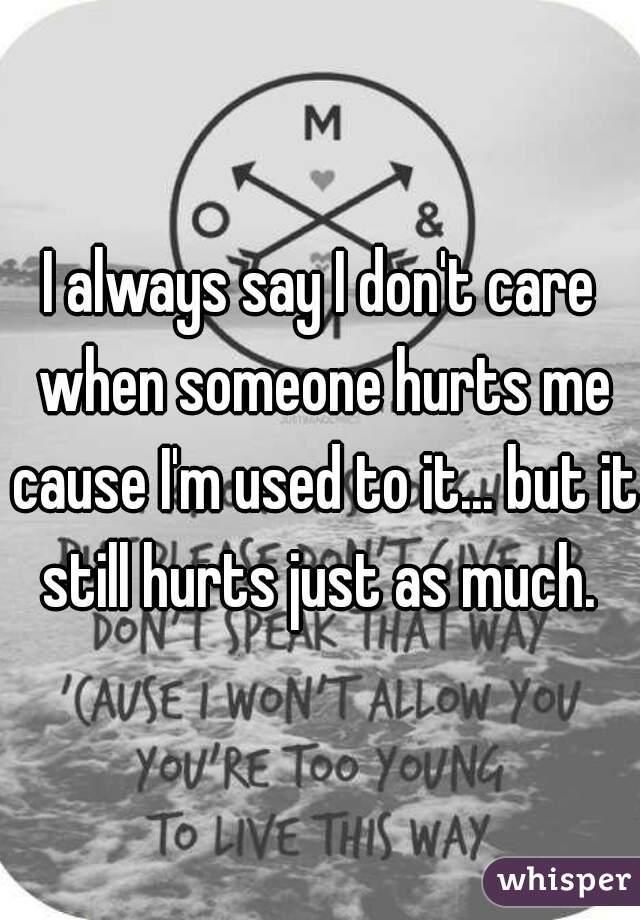 I always say I don't care when someone hurts me cause I'm used to it... but it still hurts just as much.
