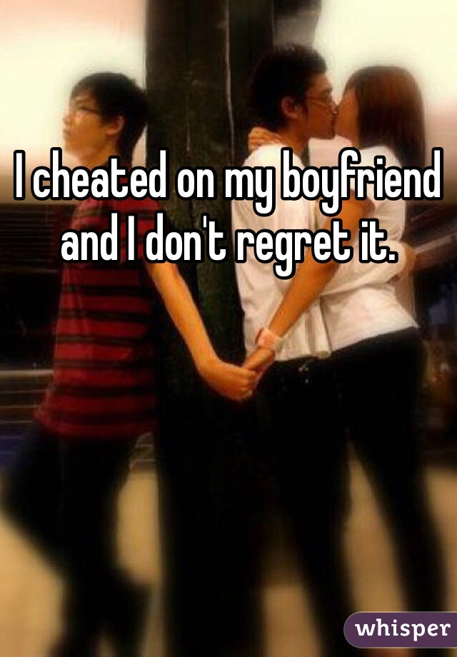 I cheated on my boyfriend and I don't regret it.