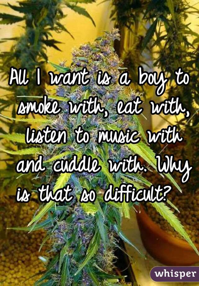All I want is a boy to smoke with, eat with, listen to music with and cuddle with. Why is that so difficult?