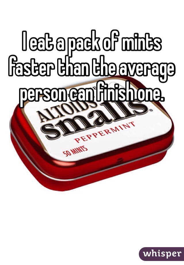 I eat a pack of mints faster than the average person can finish one.