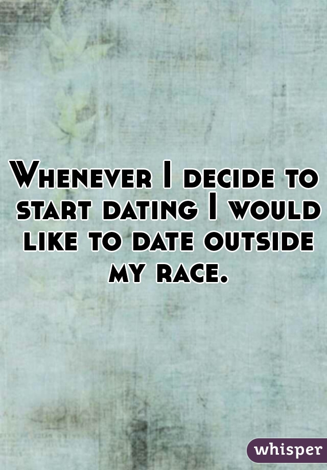 Whenever I decide to start dating I would like to date outside my race.