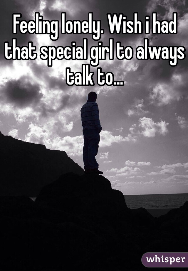 Feeling lonely. Wish i had that special girl to always talk to...