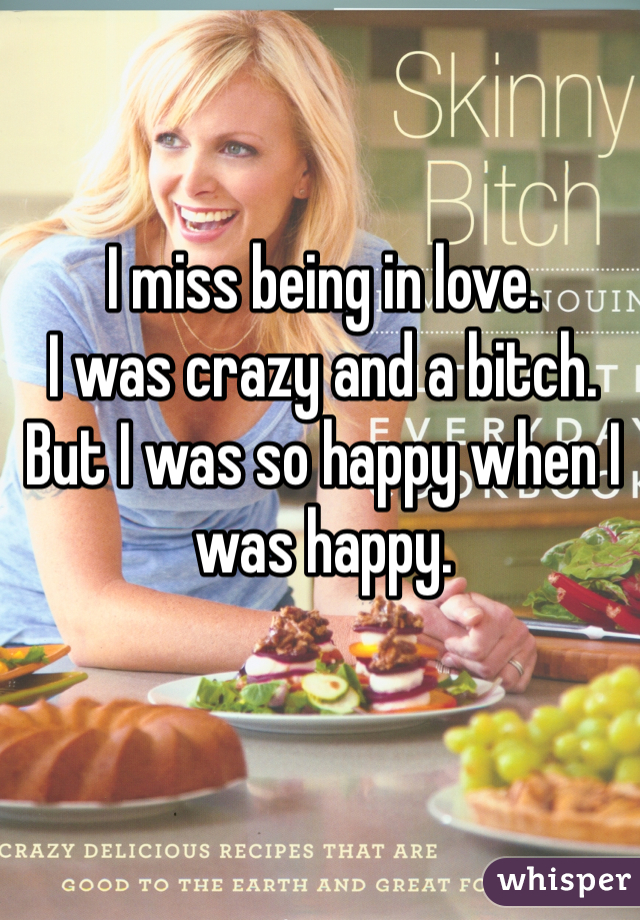 I miss being in love.  I was crazy and a bitch.  But I was so happy when I was happy.