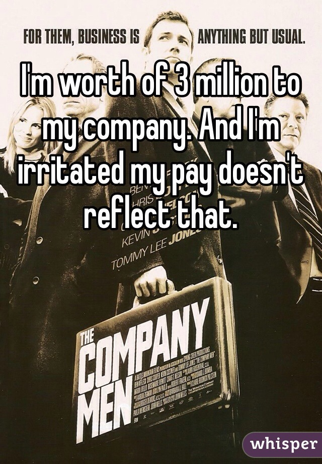 I'm worth of 3 million to my company. And I'm irritated my pay doesn't reflect that.