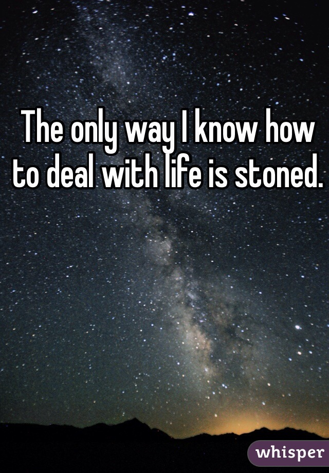 The only way I know how to deal with life is stoned.