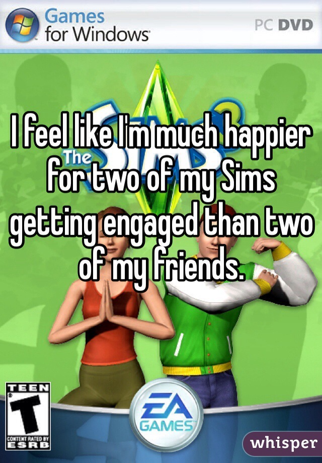 I feel like I'm much happier for two of my Sims getting engaged than two of my friends.