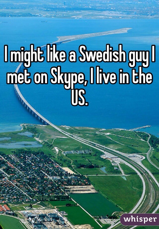 I might like a Swedish guy I met on Skype, I live in the US.
