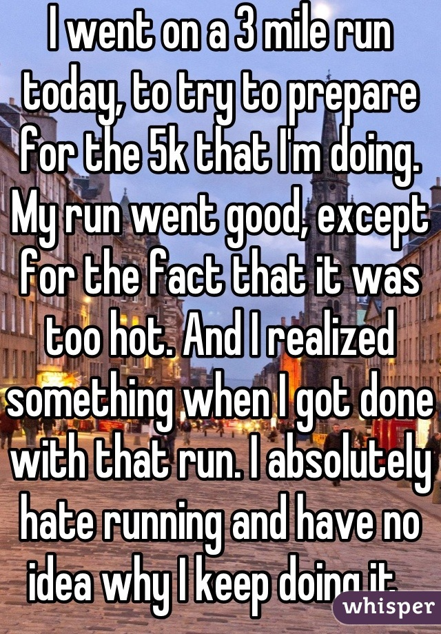 I went on a 3 mile run today, to try to prepare for the 5k that I'm doing. My run went good, except for the fact that it was too hot. And I realized something when I got done with that run. I absolutely hate running and have no idea why I keep doing it.