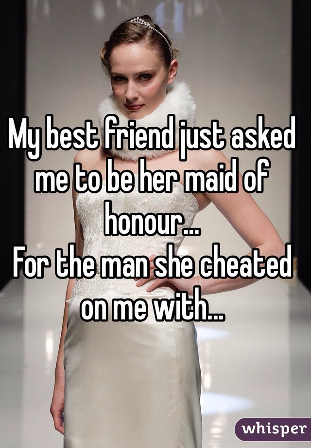 My best friend just asked me to be her maid of honour... For the man she cheated on me with...