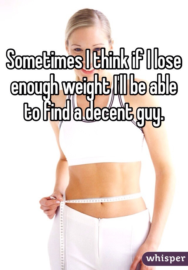 Sometimes I think if I lose enough weight I'll be able to find a decent guy.