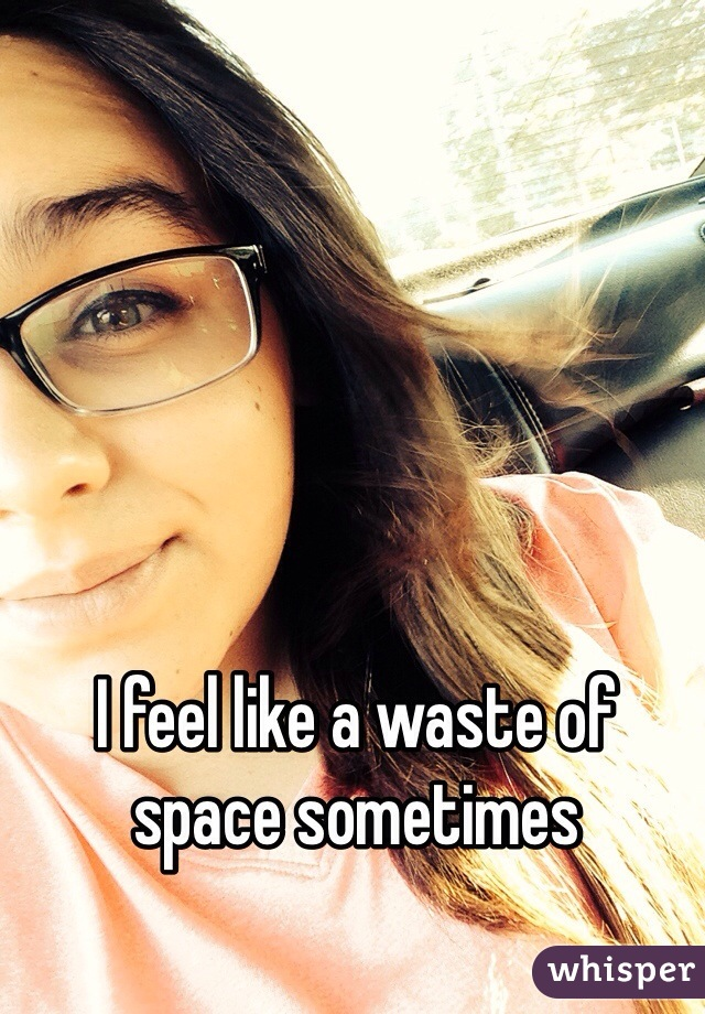 I feel like a waste of space sometimes