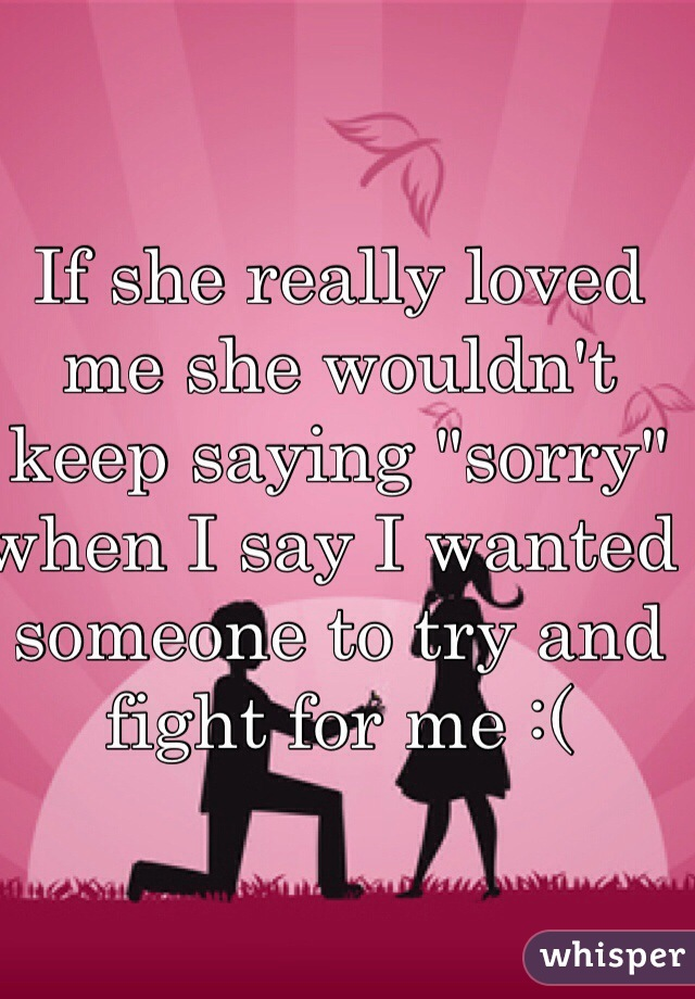 """If she really loved me she wouldn't keep saying """"sorry"""" when I say I wanted someone to try and fight for me :("""