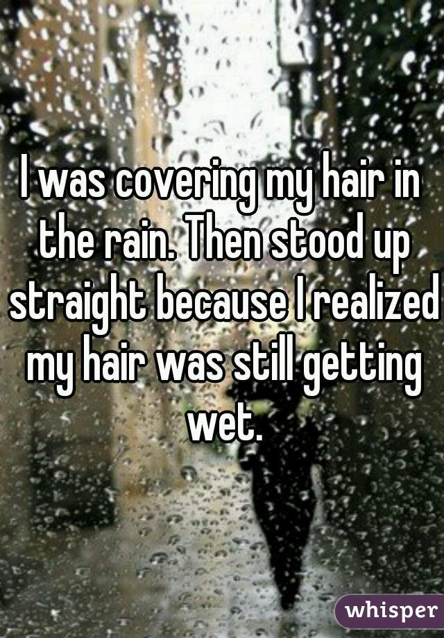I was covering my hair in the rain. Then stood up straight because I realized my hair was still getting wet.