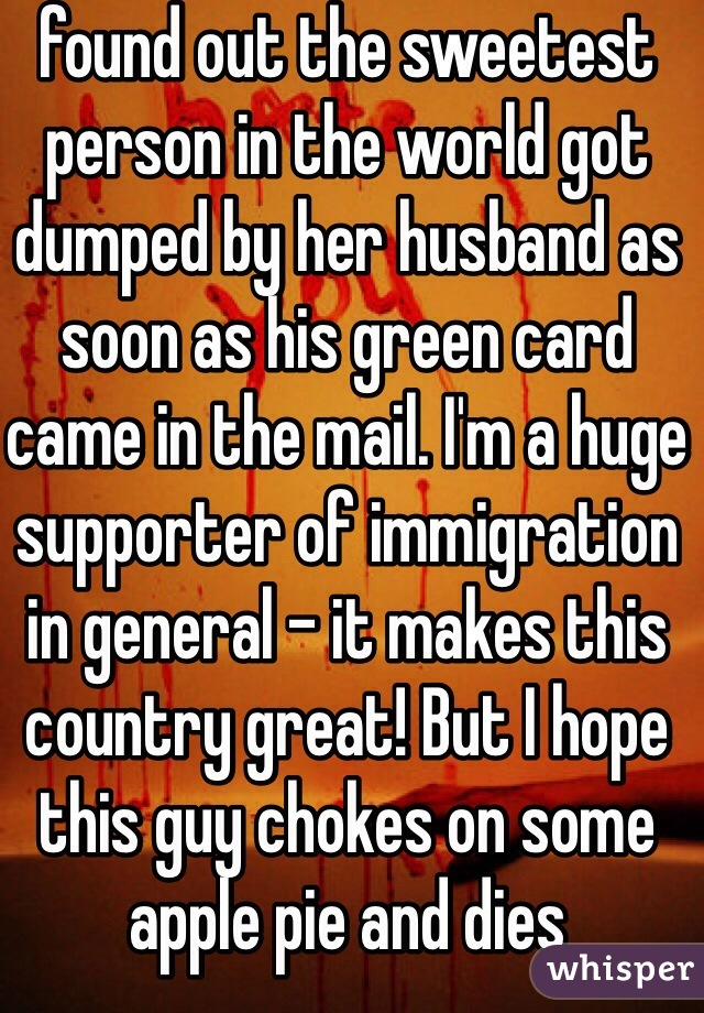 found out the sweetest person in the world got dumped by her husband as soon as his green card came in the mail. I'm a huge supporter of immigration in general - it makes this country great! But I hope this guy chokes on some apple pie and dies