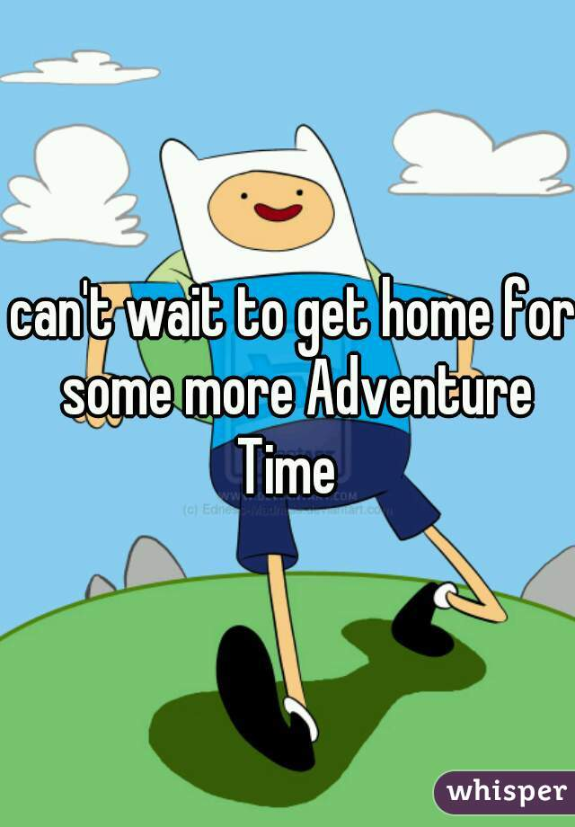 can't wait to get home for some more Adventure Time