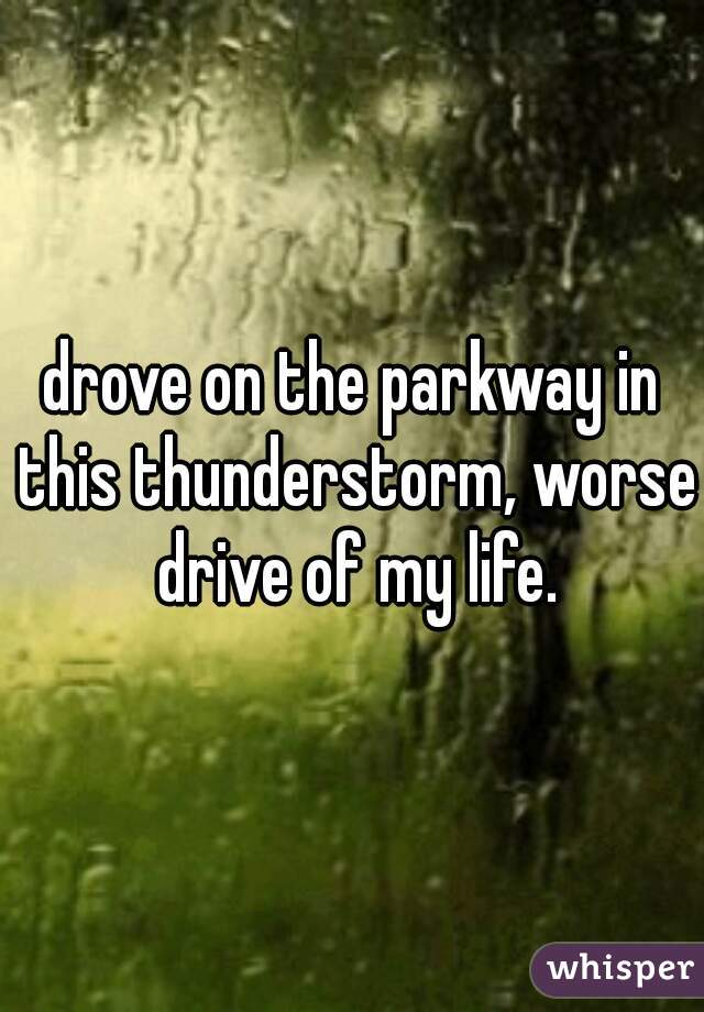 drove on the parkway in this thunderstorm, worse drive of my life.