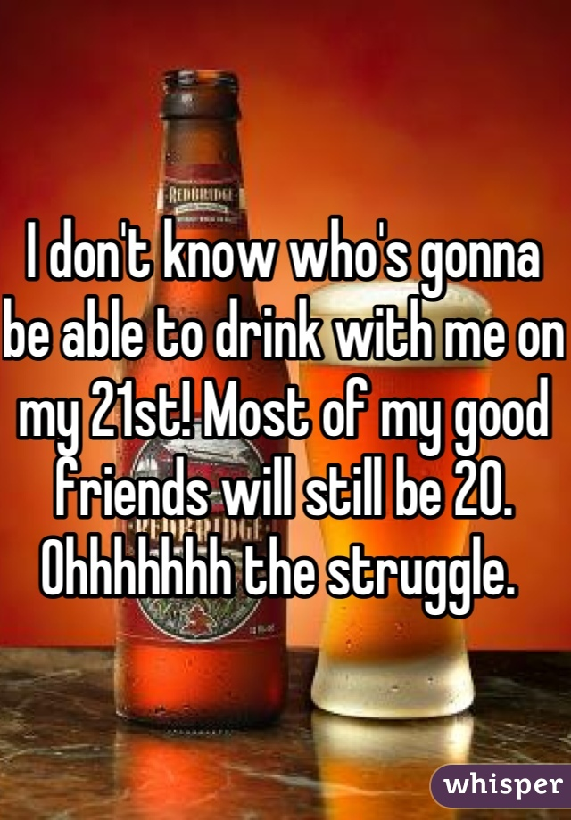 I don't know who's gonna be able to drink with me on my 21st! Most of my good friends will still be 20. Ohhhhhhh the struggle.