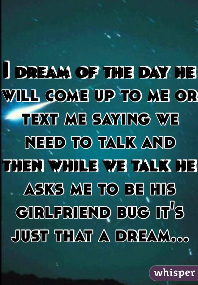 I dream of the day he will come up to me or text me saying we need to talk and then while we talk he asks me to be his girlfriend bug it's just that a dream...