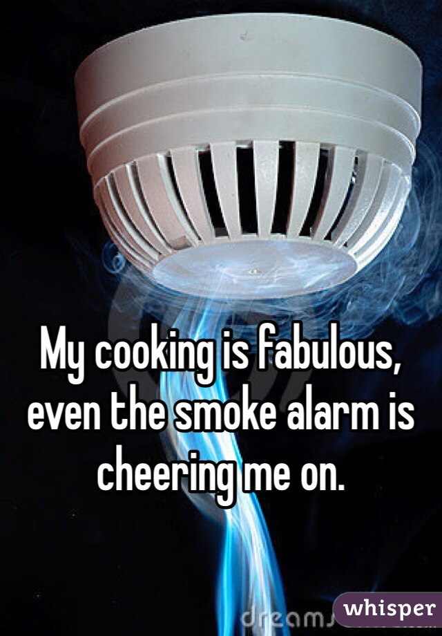 My cooking is fabulous, even the smoke alarm is cheering me on.