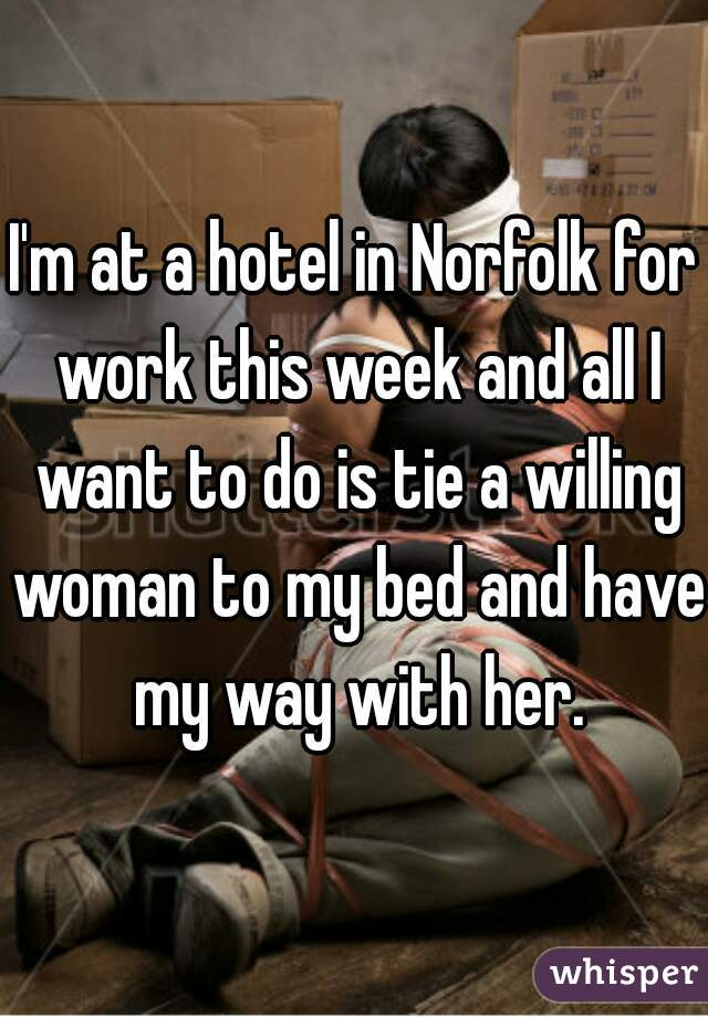 I'm at a hotel in Norfolk for work this week and all I want to do is tie a willing woman to my bed and have my way with her.