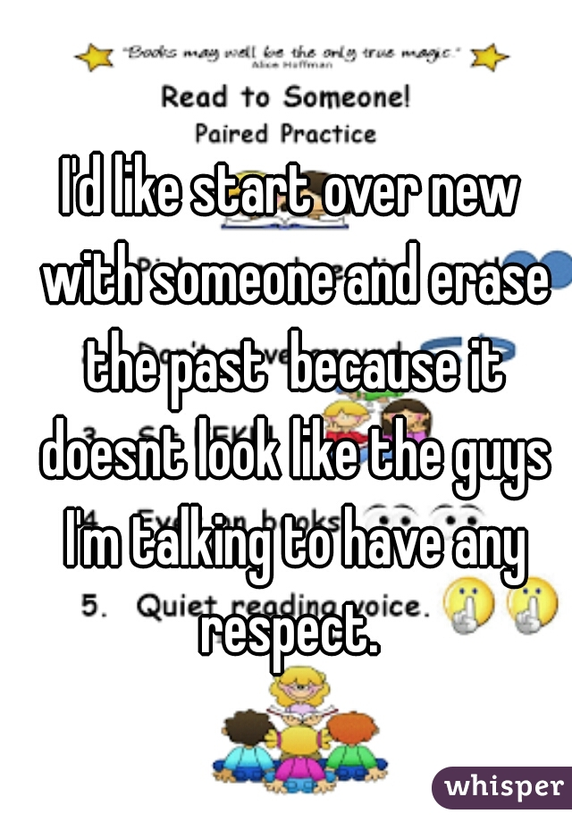 I'd like start over new with someone and erase the past  because it doesnt look like the guys I'm talking to have any respect.